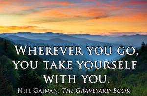 Wherever you go you take yourself with you